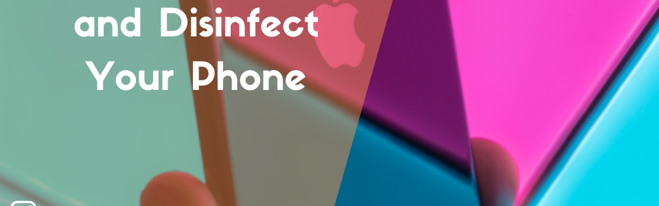 How to Clean and Disinfect Your Phone